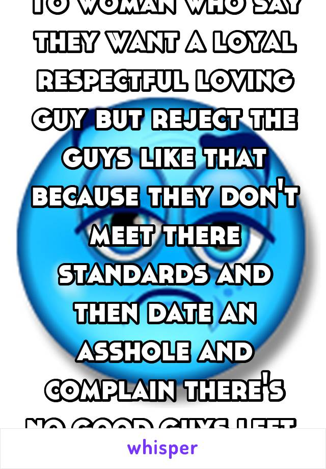 To woman who say they want a loyal respectful loving guy but reject the guys like that because they don't meet there standards and then date an asshole and complain there's no good guys left. Shut up
