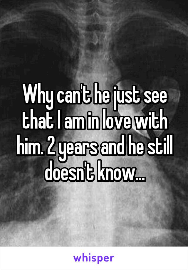 Why can't he just see that I am in love with him. 2 years and he still doesn't know...