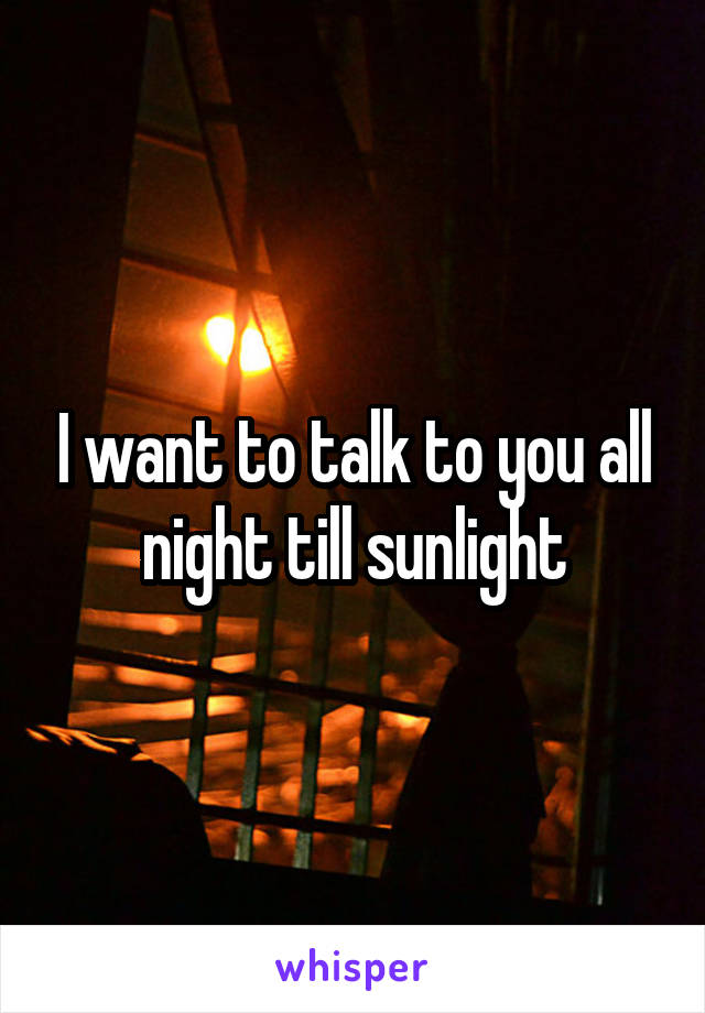 I want to talk to you all night till sunlight