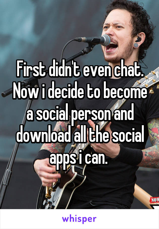 First didn't even chat. Now i decide to become a social person and download all the social apps i can.