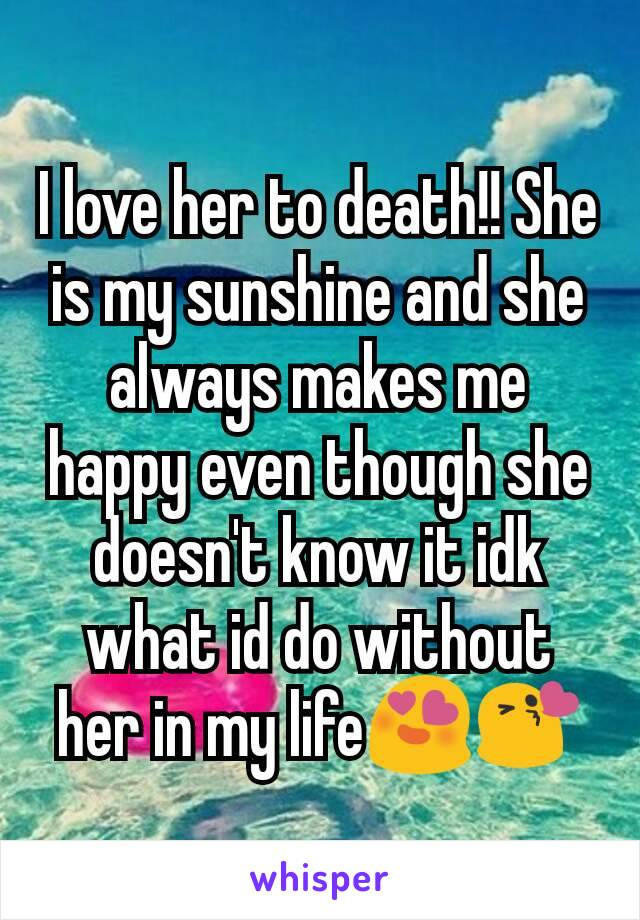 I love her to death!! She is my sunshine and she always makes me happy even though she doesn't know it idk what id do without her in my life😍😘