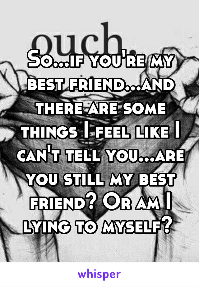 So...if you're my best friend...and there are some things I feel like I can't tell you...are you still my best friend? Or am I lying to myself?