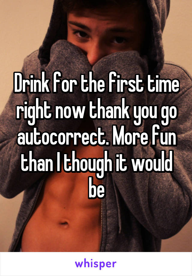 Drink for the first time right now thank you go autocorrect. More fun than I though it would be
