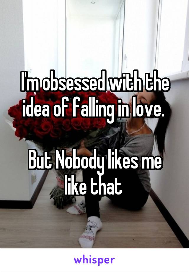 I'm obsessed with the idea of falling in love.   But Nobody likes me like that