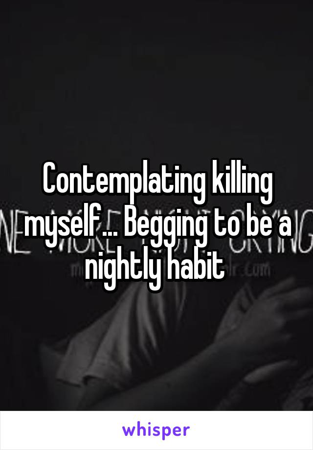 Contemplating killing myself... Begging to be a nightly habit