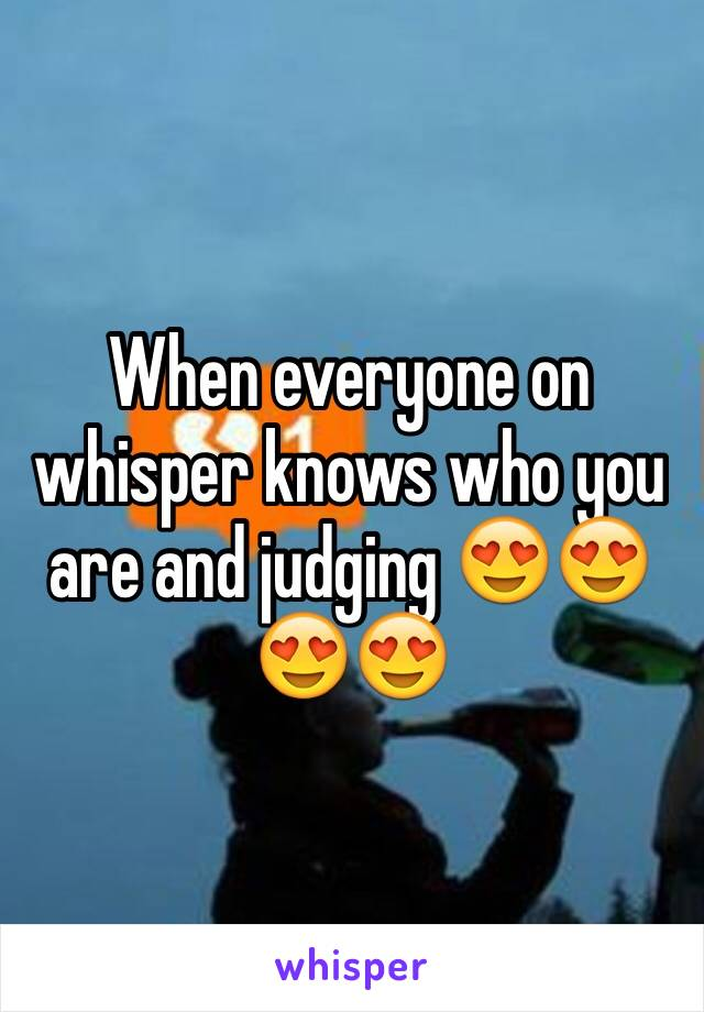 When everyone on whisper knows who you are and judging 😍😍😍😍