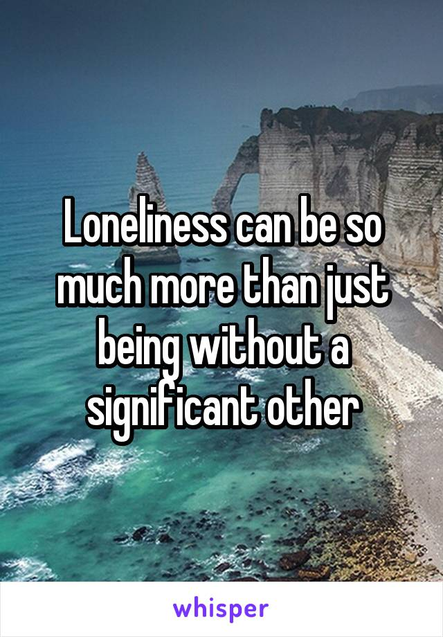 Loneliness can be so much more than just being without a significant other