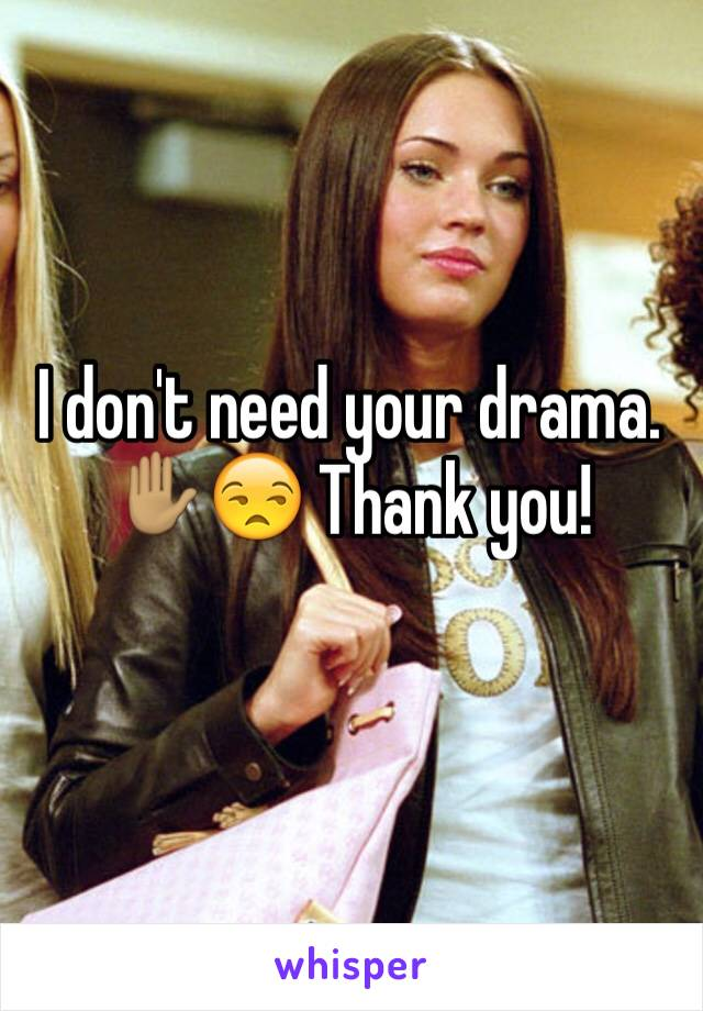 I don't need your drama. ✋🏽😒 Thank you!