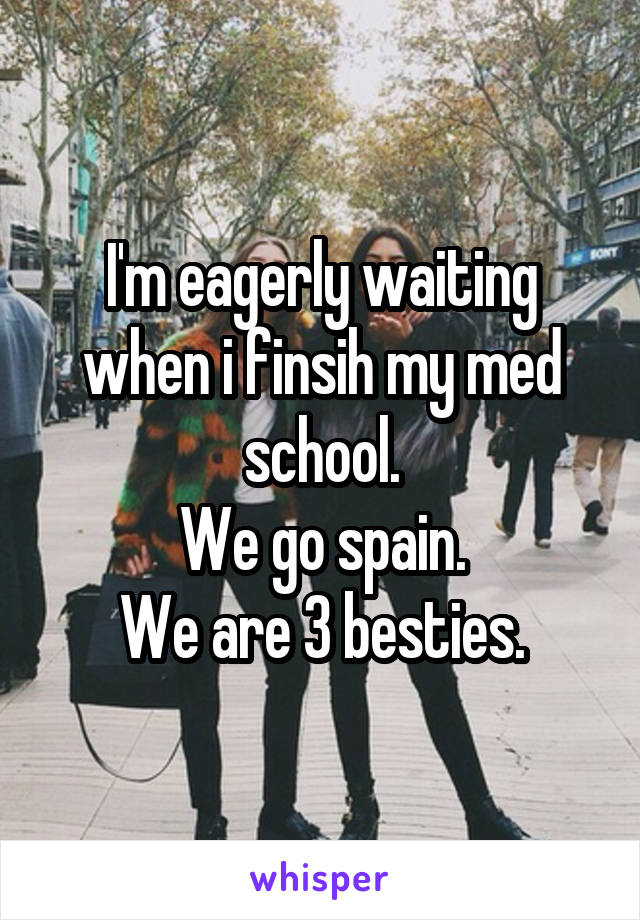 I'm eagerly waiting when i finsih my med school. We go spain. We are 3 besties.