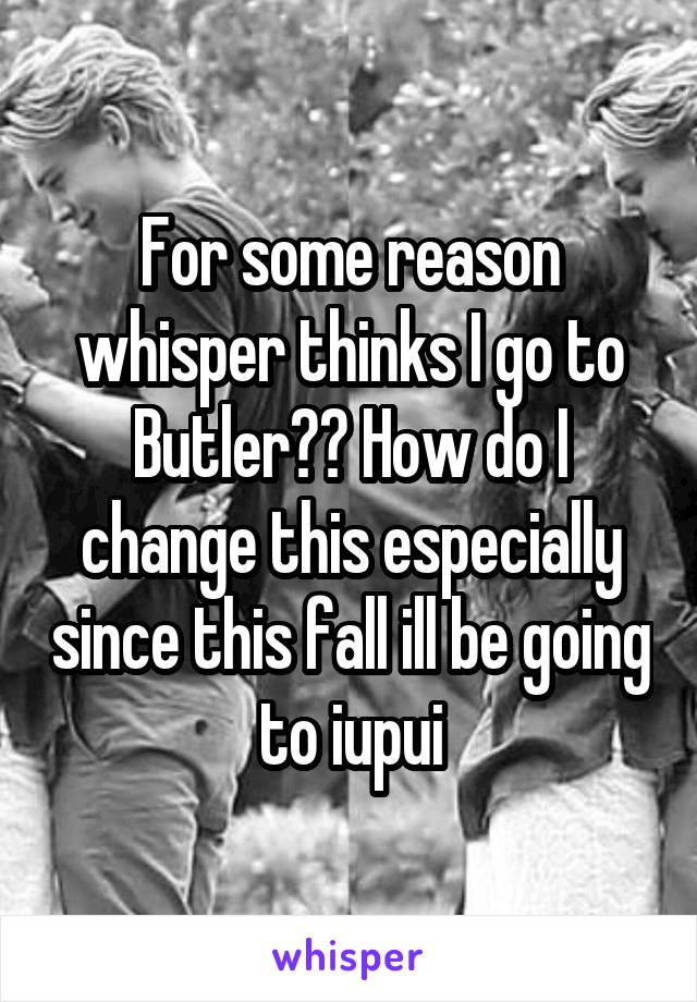 For some reason whisper thinks I go to Butler?? How do I change this especially since this fall ill be going to iupui