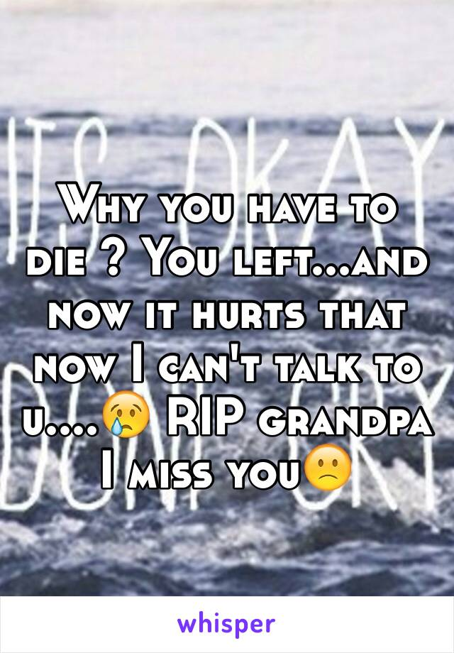 Why you have to die ? You left...and now it hurts that now I can't talk to u....😢 RIP grandpa I miss you🙁
