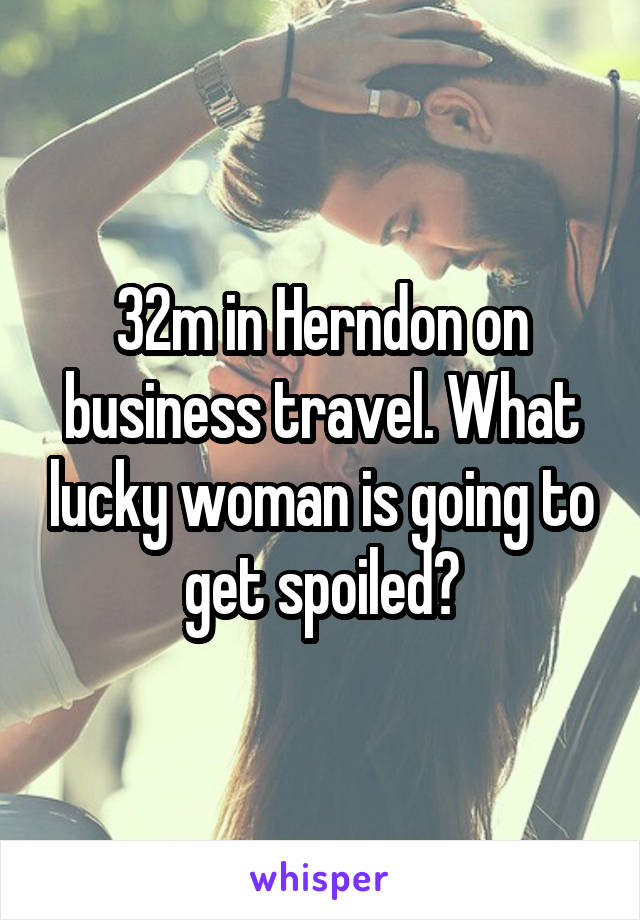 32m in Herndon on business travel. What lucky woman is going to get spoiled?