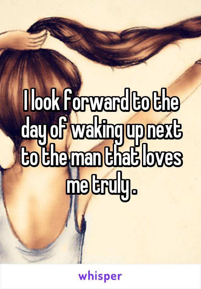 I look forward to the day of waking up next to the man that loves me truly .