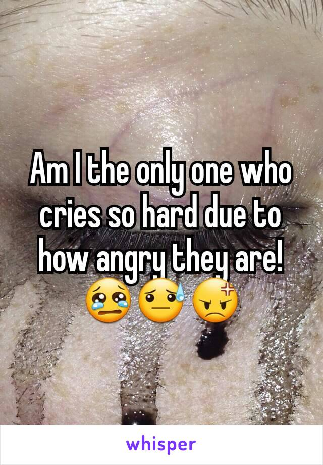 Am I the only one who cries so hard due to how angry they are! 😢😓😡