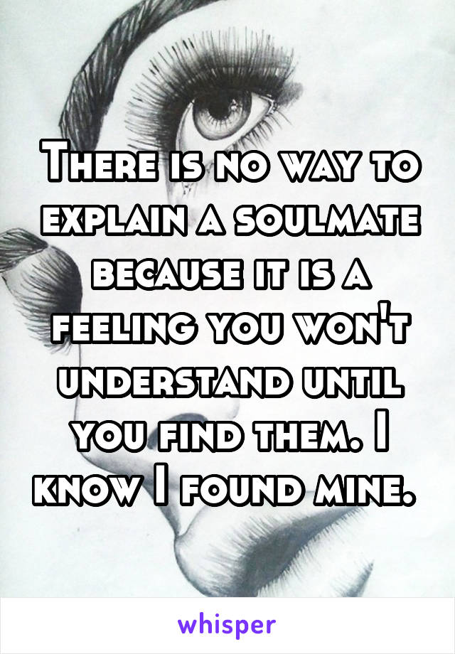 There is no way to explain a soulmate because it is a feeling you won't understand until you find them. I know I found mine.