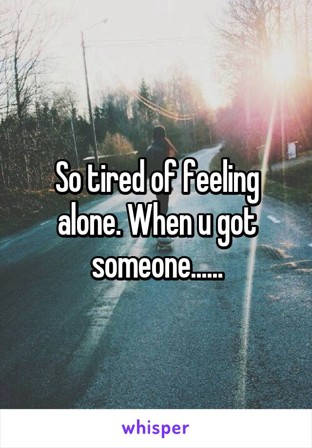 So tired of feeling alone. When u got someone......