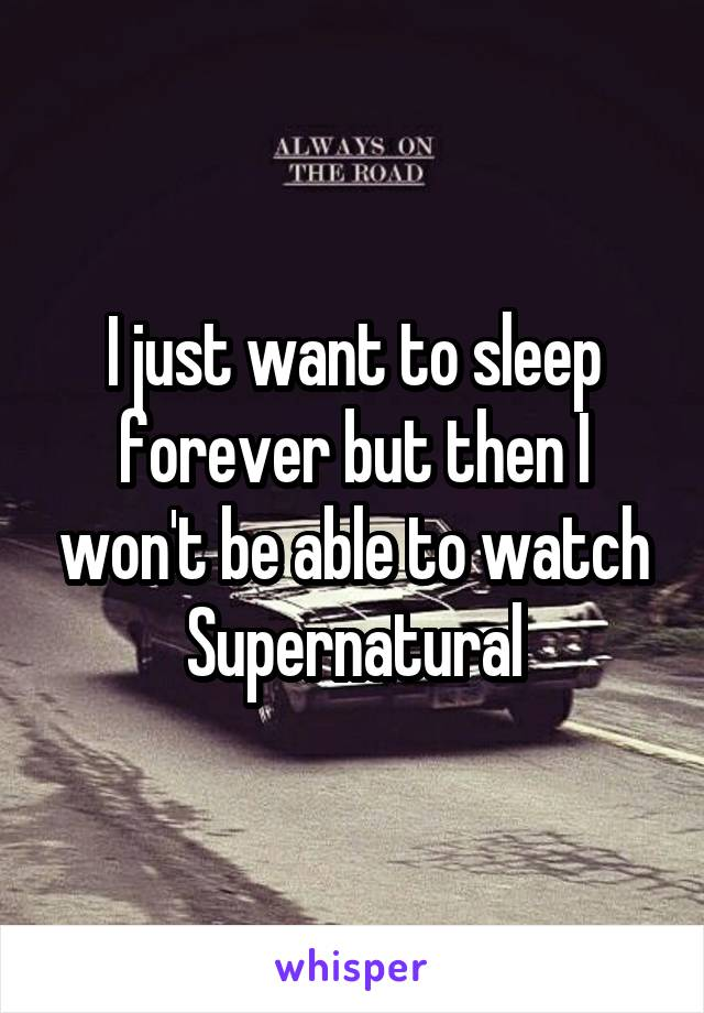 I just want to sleep forever but then I won't be able to watch Supernatural