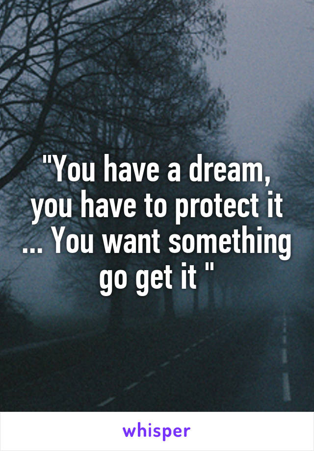 """""""You have a dream, you have to protect it ... You want something go get it """""""