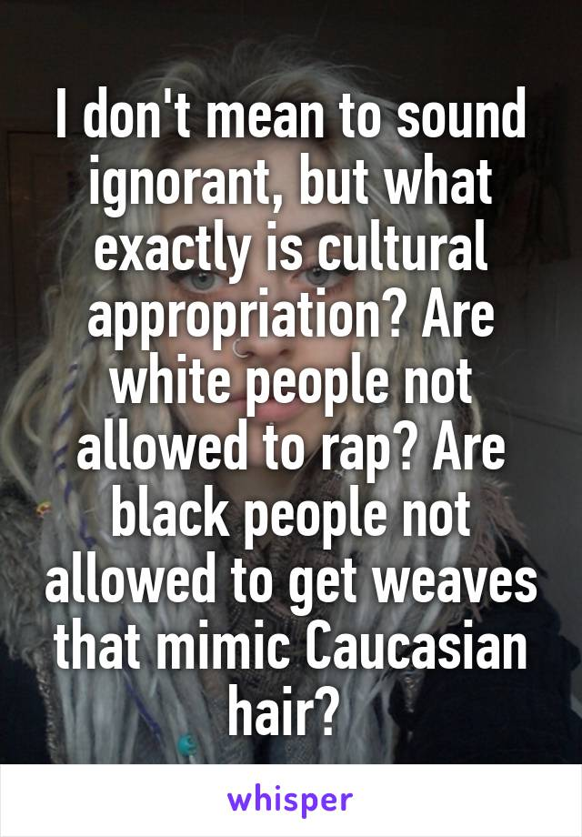 I don't mean to sound ignorant, but what exactly is cultural appropriation? Are white people not allowed to rap? Are black people not allowed to get weaves that mimic Caucasian hair?