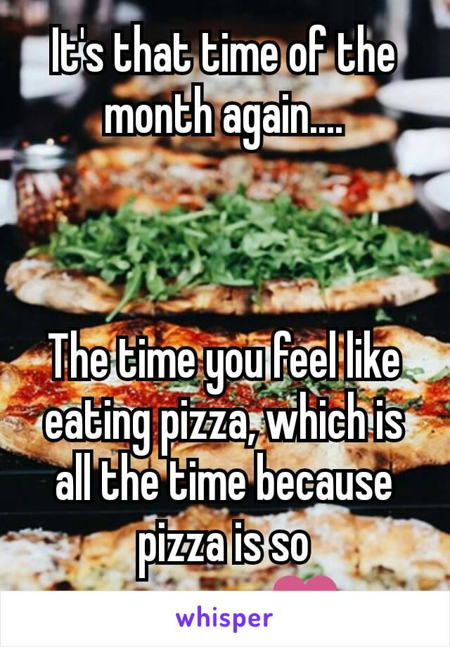 It's that time of the month again....    The time you feel like eating pizza, which is all the time because pizza is so awesome❤