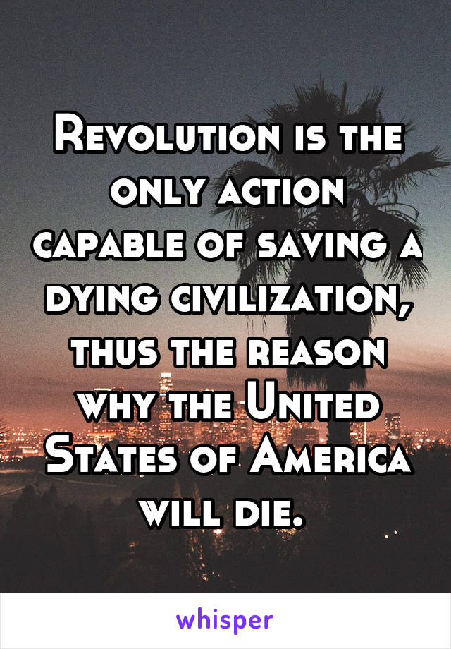 Revolution is the only action capable of saving a dying civilization, thus the reason why the United States of America will die.