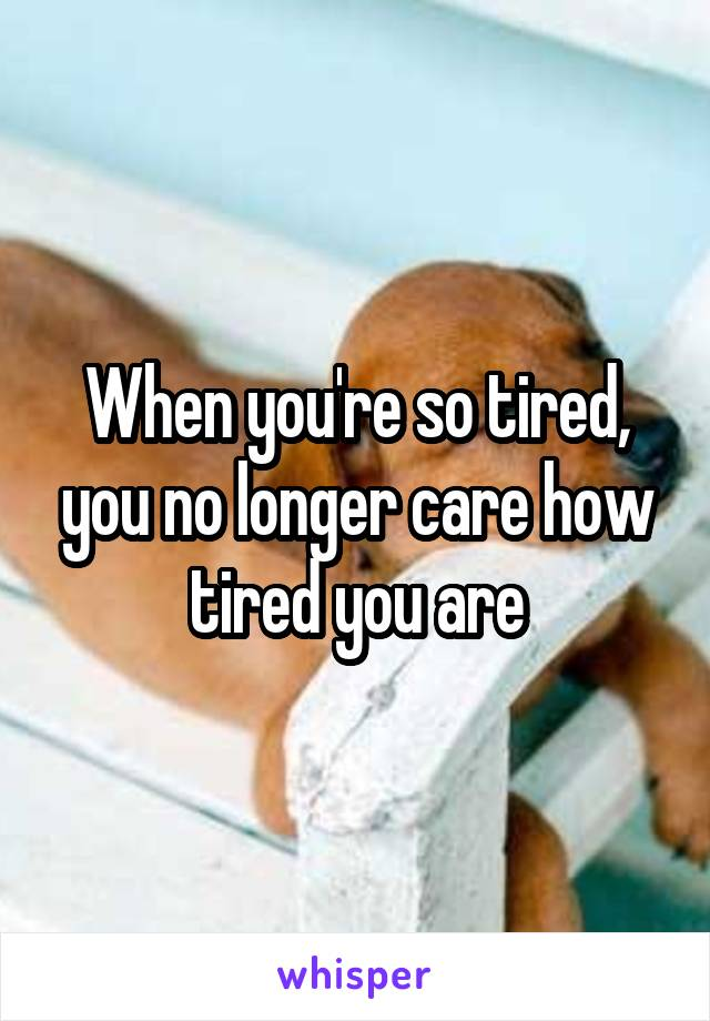 When you're so tired, you no longer care how tired you are