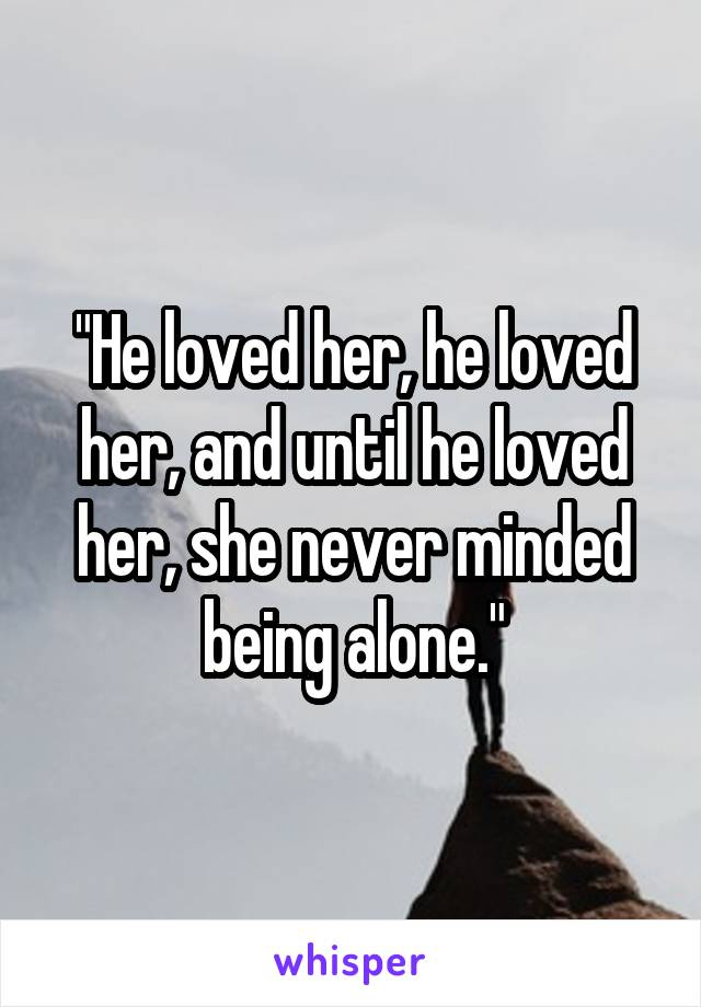 """""""He loved her, he loved her, and until he loved her, she never minded being alone."""""""