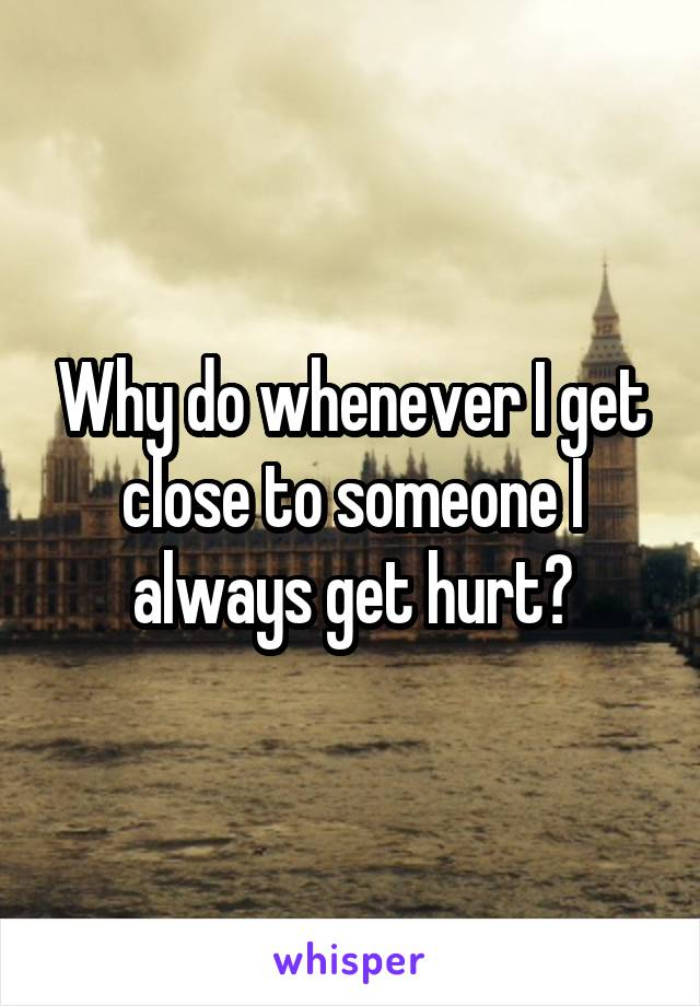 Why do whenever I get close to someone I always get hurt?