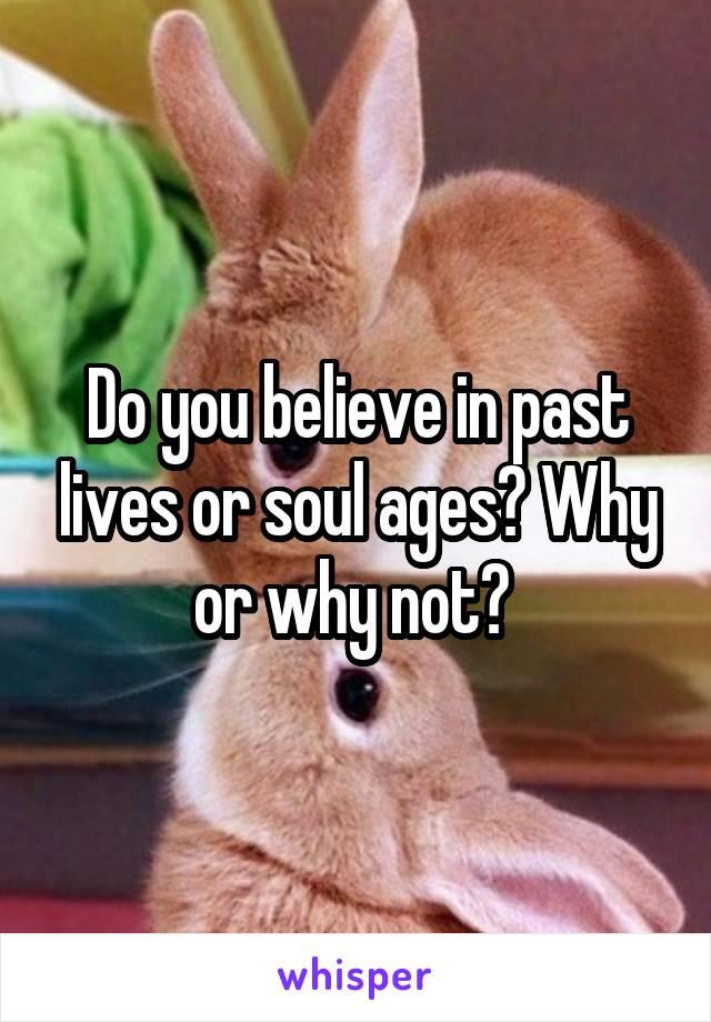 Do you believe in past lives or soul ages? Why or why not?