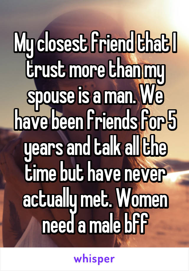 My closest friend that I trust more than my spouse is a man. We have been friends for 5 years and talk all the time but have never actually met. Women need a male bff