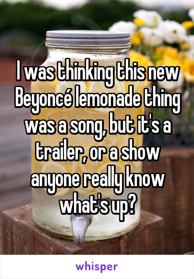 I was thinking this new Beyoncé lemonade thing was a song, but it's a trailer, or a show anyone really know what's up?