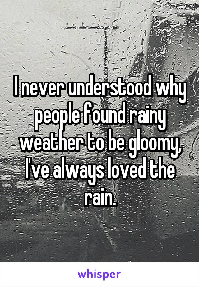 I never understood why people found rainy weather to be gloomy, I've always loved the rain.