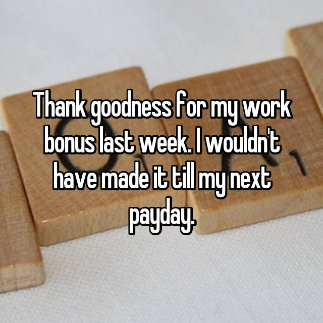 Thank goodness for my work bonus last week. I wouldn't have made it till my next payday.