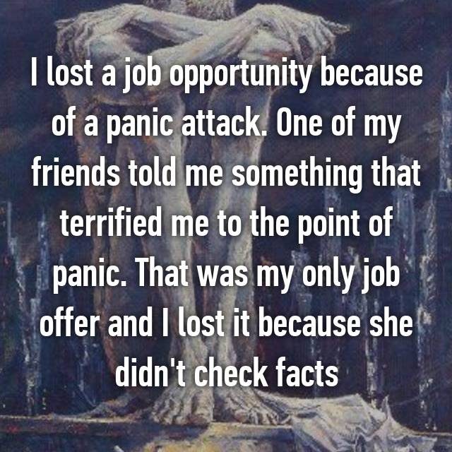 I lost a job opportunity because of a panic attack. One of my friends told me something that terrified me to the point of panic. That was my only job offer and I lost it because she didn't check facts