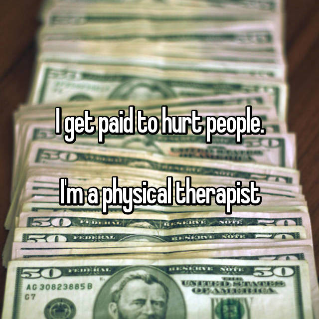 I get paid to hurt people.  I'm a physical therapist