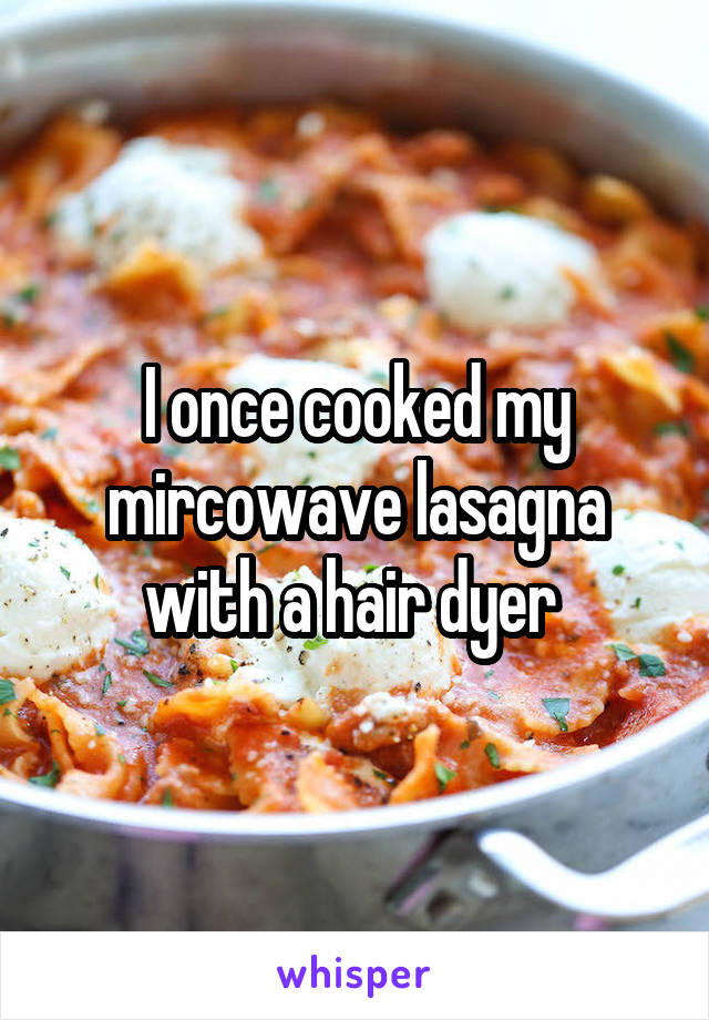 I once cooked my mircowave lasagna with a hair dyer