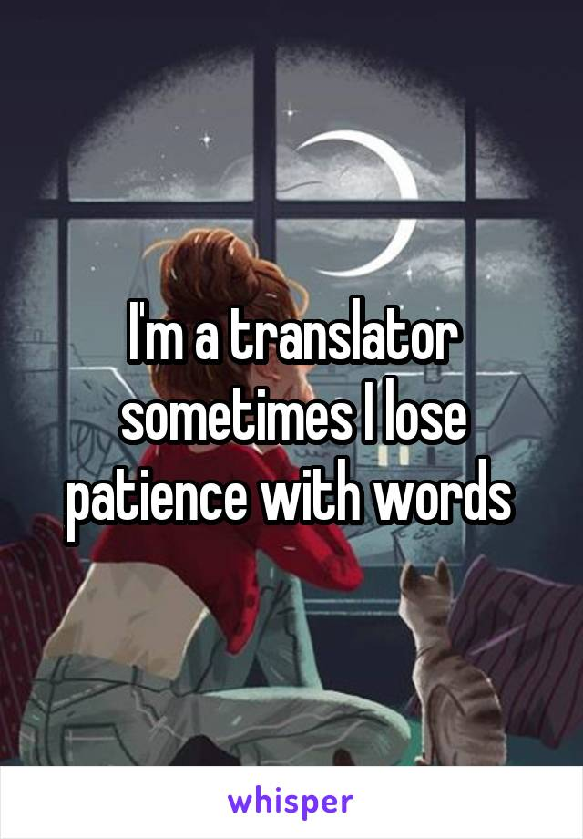 I'm a translator sometimes I lose patience with words