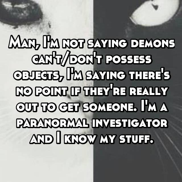 Man, I'm not saying demons can't/don't possess objects, I'm saying there's no point if they're really out to get someone. I'm a paranormal investigator and I know my stuff.