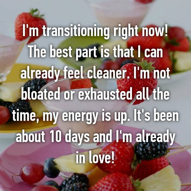 I'm transitioning right now! The best part is that I can already feel cleaner. I'm not bloated or exhausted all the time, my energy is up. It's been about 10 days and I'm already in love!