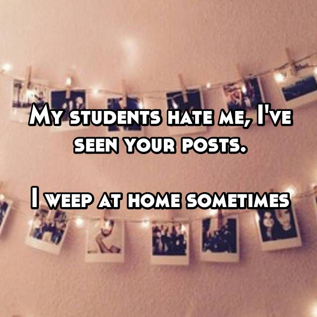 My students hate me, I've seen your posts.  I weep at home sometimes