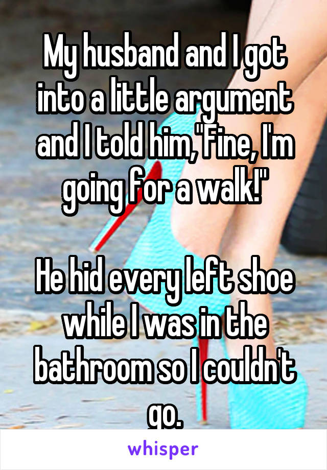 """My husband and I got into a little argument and I told him,""""Fine, I'm going for a walk!""""  He hid every left shoe while I was in the bathroom so I couldn't go."""