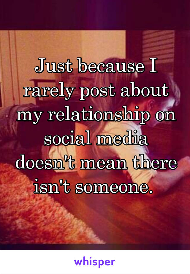 Just because I rarely post about my relationship on social media doesn't mean there isn't someone.