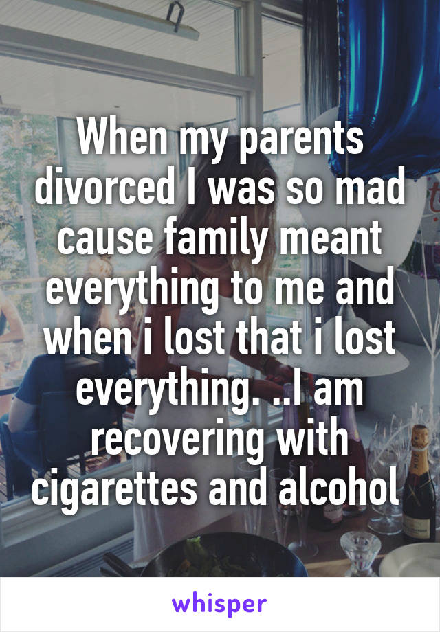 When my parents divorced I was so mad cause family meant everything to me and when i lost that i lost everything. ..I am recovering with cigarettes and alcohol
