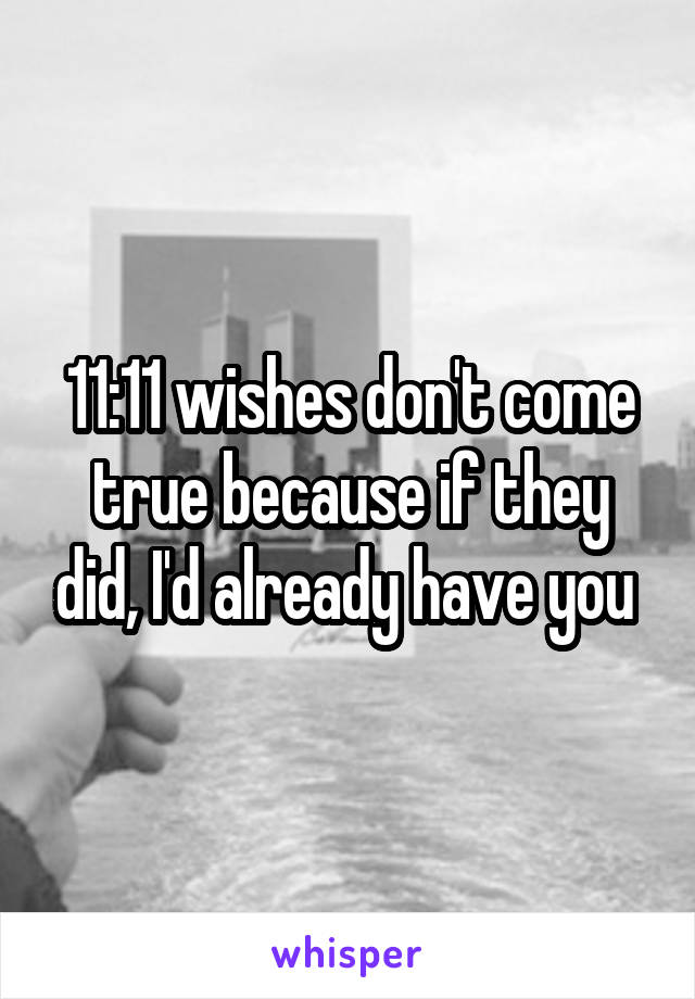 11 11 wishes don t come true because if they did i d already have you