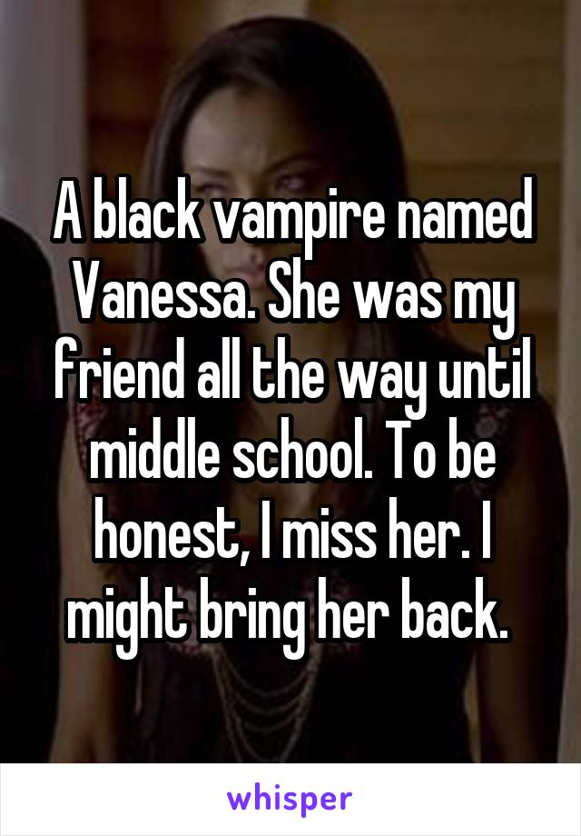 A black vampire named Vanessa. She was my friend all the way until middle school. To be honest, I miss her. I might bring her back.