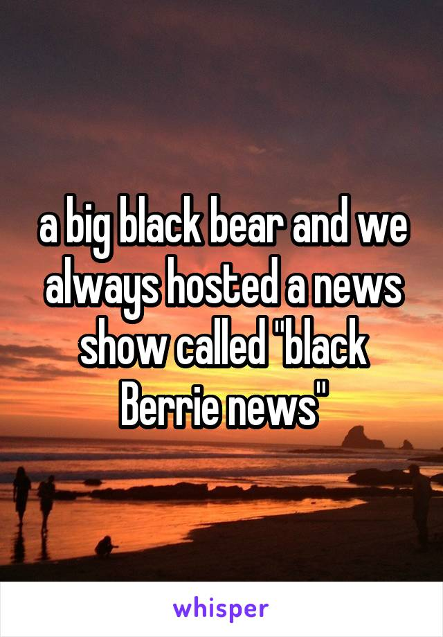 """a big black bear and we always hosted a news show called """"black Berrie news"""""""