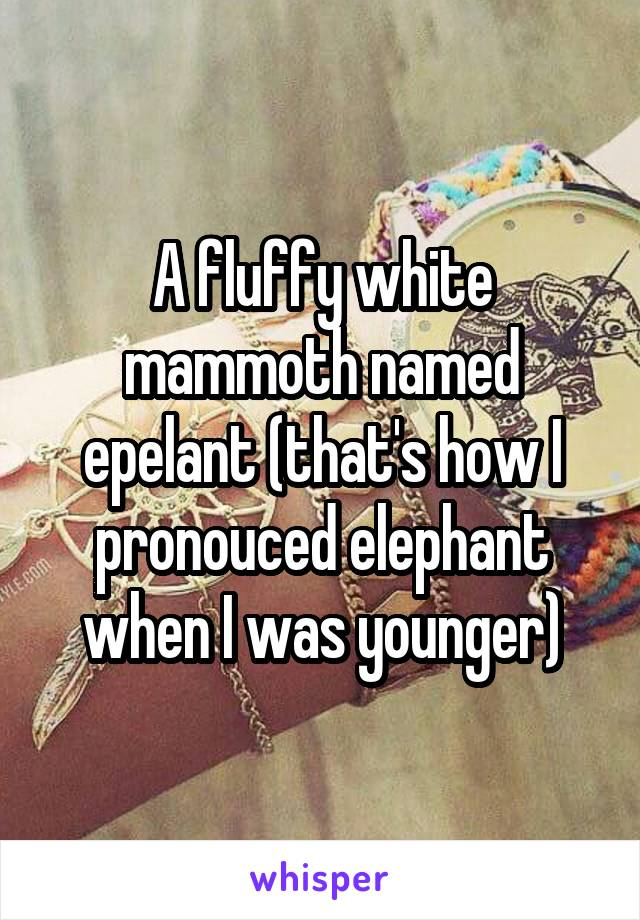 A fluffy white mammoth named epelant (that's how I pronouced elephant when I was younger)