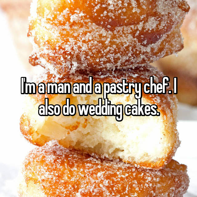I'm a man and a pastry chef. I also do wedding cakes.