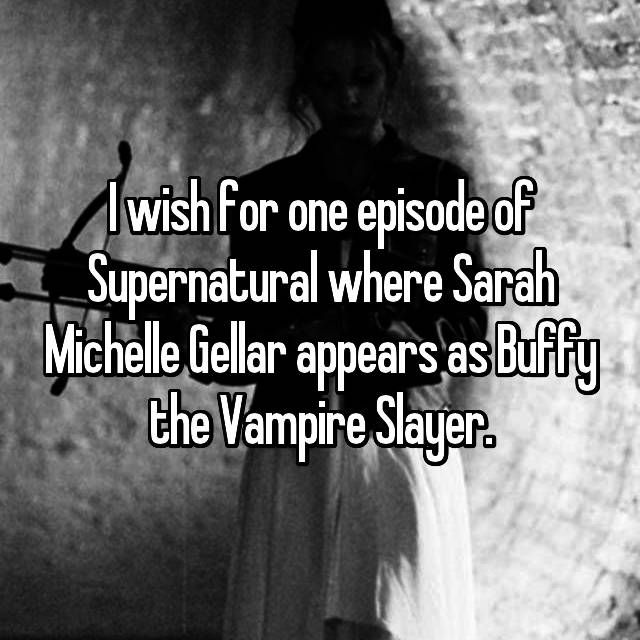 I wish for one episode of Supernatural where Sarah Michelle Gellar appears as Buffy the Vampire Slayer.