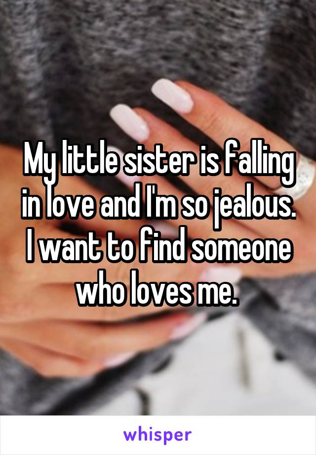 My little sister is falling in love and I'm so jealous. I want to find someone who loves me.